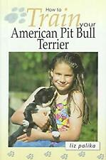 How to Train Your American Pit Bull Terrier by Palika, Liz