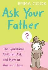 Cook, Emma, Ask Your Father: The Questions Children Ask - and How to Answer Them