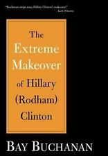 The Extreme Makeover of Hillary (Rodham) Clinton by Bay Buchanan (2006, Hardcove