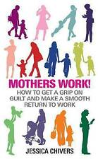 Mothers Work!: How to Get a Grip on Guilt and Make a Smooth Return to Work, Book