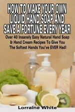 How To Make Your Own Liquid Hand Soap & Save A Fortune Every Year: Over 40 Insan