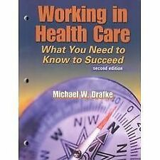 Working in Health Care : What You Need to Know to Succeed by Michael W. Drafke