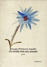 Giuseppe D'Ambrosio Angelillo UN FIORE PER MIA MADRE, poesie