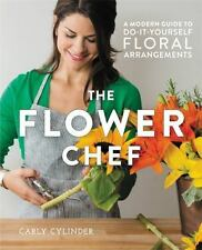 The Flower Chef : A Modern Guide to Do-It-Yourself Floral Arrangements by...