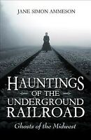 Hauntings of the Underground Railroad : Ghosts of the Midwest, Paperback by A...