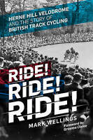 Ride! Ride! Ride!. Herne Hill Velodrome and the Story of British Track Cycling b