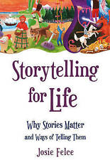 Storytelling for Life: Why Stories Matter and Ways of Telling Them by Josie...