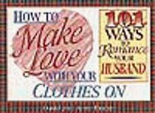 How to Make Love with Your Clothes on: One Hundred One Ways to Romance Your Husb