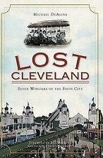 Lost Cleveland: Seven Wonders of the Sixth City [Lost] [OH] [The History Press]