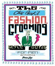 The Chic Geek's Fashion, Grooming and Style Guide for Men