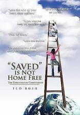 Saved Is Not Home Free : The Essentials of Christianity by Ted Bush (2010,...