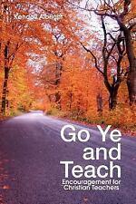 Go Ye and Teach: Encouragement for Christian Teachers (Paperback or Softback)