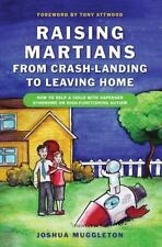 Raising Martians - From Crash-Landing to Leaving Home: How to Help a Child with
