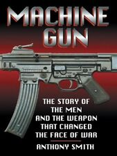 Machine Gun: The Story of the Men and the Weapon That Changed the Face of War