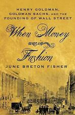 When Money Was in Fashion : Henry Goldman, Goldman Sachs, and the Founding of...