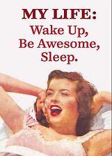 My Life: Wake Up, Be Awesome, Sleep funny fridge magnet   (ep)  REDUCED!!