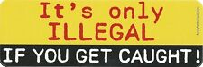 It's Only illegal If You Get Caught Bumper Sticker