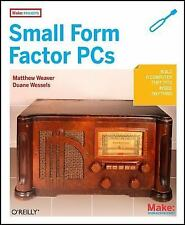 Make Projects: Small Form Factor PCs, Wessels, Duane, Weaver, Matthew J, Good Bo