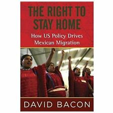 The Right to Stay Home: How US Policy Drives Mexican Migration, Bacon, David, Go