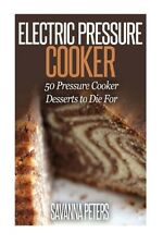 Electric Pressure Cooker: 50 Pressure Cooker Desserts to Die For