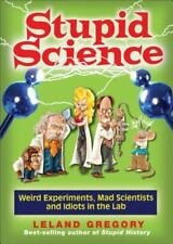 Stupid Science: Weird Experiments, Mad Scientists, and Idiots in the-ExLibrary