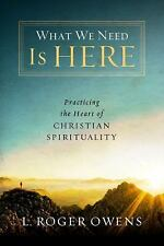 What We Need Is Here: Practicing the Heart of Christian Spirituality, L. Roger O
