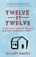 Twelve by Twelve: A One-Room Cabin Off the Grid and Beyond the American Dream, P