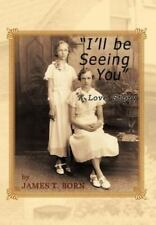 I'll Be Seeing You : A Love Story by James T. Born (2012, Hardcover)