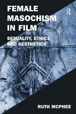 Female Masochism in Film : Sexuality, Ethics and Aesthetics by Ruth McPhee...