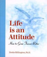 Life is an Attitude: How to Grow Forever Better by Dottie Billington PhD, Good B