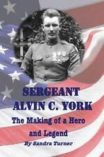 Sergeant Alvin C. York : The Making of a Hero and Legend by Sandra Turner...