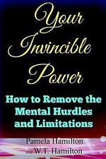 Your Invincible Power : How to Remove the Mental Hurdles and Limitations by...