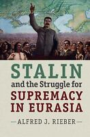 Stalin And The Struggle For Supremacy In Eurasia: By Alfred J. Rieber