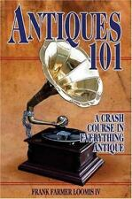 Antiques 101 : A Crash Course in Everything Antique by Frank Farmer, IV Loomis …
