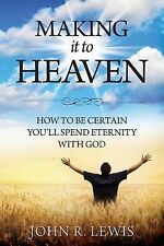 Making It to Heaven : How to Be Certain You'll Spend Eternity with God by...