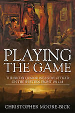 PLAYING THE GAME: BRITISH JUNIOR INFANTRY OFFICER ON THE WESTERN FRONT 1914-18