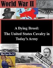 A Dying Breed - the United States Cavalry in Today's Army by United States...