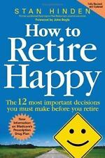 How to Retire Happy: The 12 Most Important Decisions You Must Make Before You Re