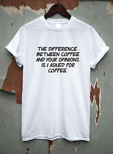 the difference between coffee and your opinions is i asked for coffee t shirt