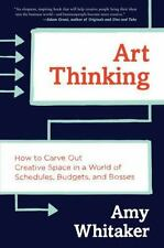 Art Thinking : How to Carve Out Creative Space in a World of Schedules,...