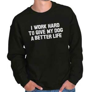 Work Hard To Give My Dog A Better Life Pet Adult Long Sleeve Crew Sweatshirt