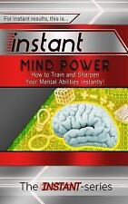 INSTANT: Instant Mind Power : How to Train and Sharpen Your Mental Abilities...