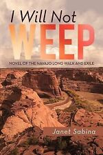 I Will Not Weep : A Novel of the Navajo Long Walk and Exile by Janet Sabina...