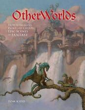 OtherWorlds: How to Imagine, Paint and Create Epic Scenes of Fantasy, Kidd, Tom
