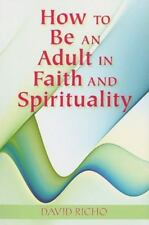 NEW - How to Be an Adult in Faith and Spirituality by David Richo