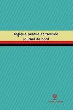 Journal/Carnet de Bord: Logique Perdue et Trouvée Journal de Bord : Registre,...