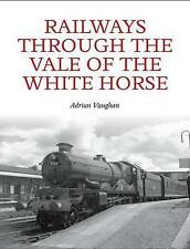 Railways Through the Vale of the White Horse by Adrian Vaughan (Paperback, 2015)