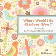 Where Would I Be Without You? : Life Lessons from Wise and Wonderful Women by B.