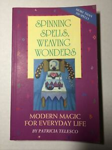Spinning Spells, Weaving Wonders Modern Magic for Everyday Life Patricia Telesco