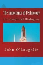 The Importance of Technology : Philosophical Dialogues by John O'Loughlin...